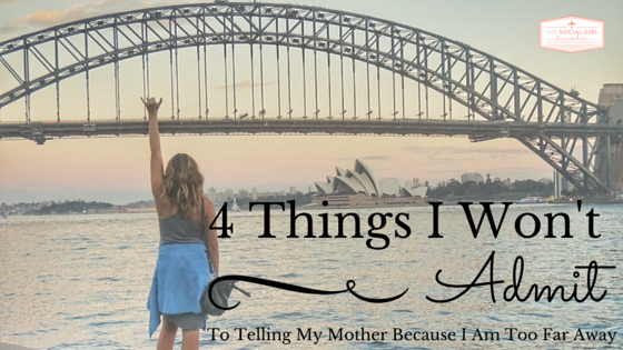 4 Things I Won't Admit To Telling My Mother Because I Am Too Far Away