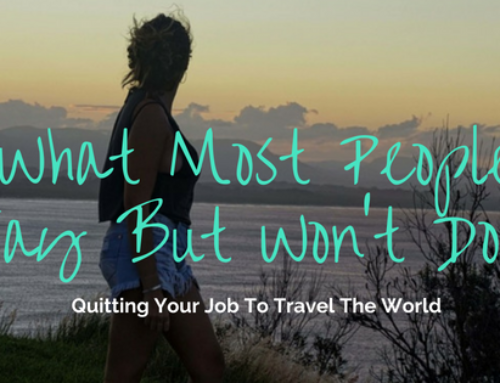 What Most People Say But Won't Do: Quitting Your Job To Travel The World