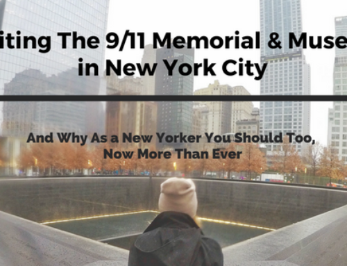 Visiting The 9/11 Memorial & Museum in New York City And Why As A New Yorker You Should Too, Now More Than Ever